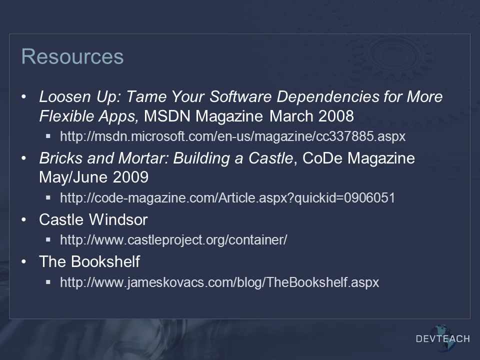 Resources Loosen Up: Tame Your Software Dependencies for More Flexible Apps, MSDN Magazine March 2008  http://msdn.microsoft.com/en-us/magazine/cc337885.aspx Bricks and Mortar: Building a Castle, CoDe Magazine May/June 2009  http://code-magazine.com/Article.aspx quickid=0906051 Castle Windsor  http://www.castleproject.org/container/ The Bookshelf  http://www.jameskovacs.com/blog/TheBookshelf.aspx