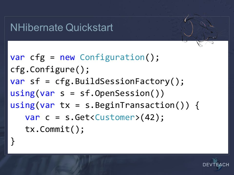 NHibernate Quickstart Create hibernate.cfg.xml or use app.config var cfg = new Configuration(); cfg.Configure(); var sf = cfg.BuildSessionFactory(); using(var s = sf.OpenSession()) using(var tx = s.BeginTransaction()) { var c = s.Get (42); tx.Commit(); }