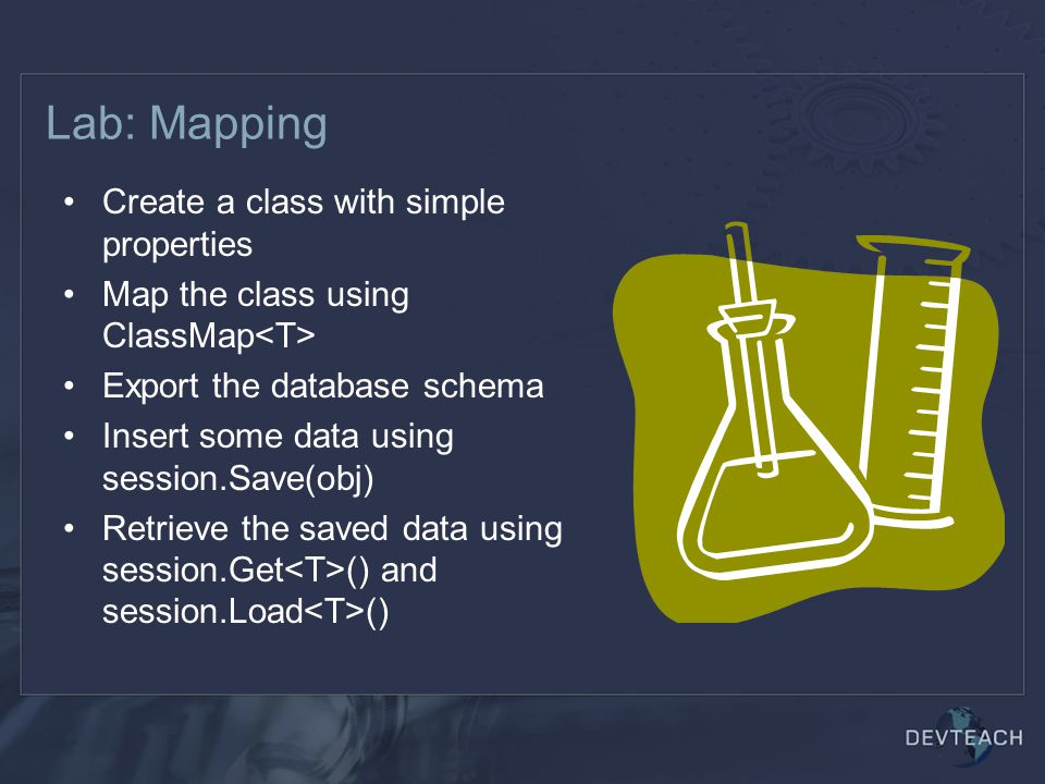 Lab: Mapping Create a class with simple properties Map the class using ClassMap Export the database schema Insert some data using session.Save(obj) Retrieve the saved data using session.Get () and session.Load ()