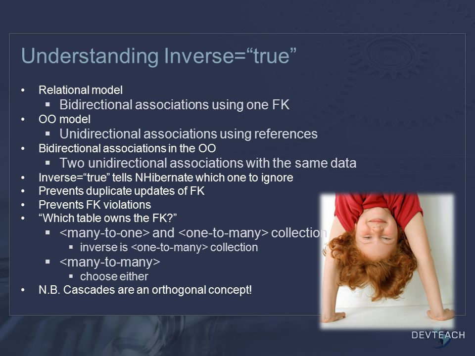 Understanding Inverse= true Relational model  Bidirectional associations using one FK OO model  Unidirectional associations using references Bidirectional associations in the OO  Two unidirectional associations with the same data Inverse= true tells NHibernate which one to ignore Prevents duplicate updates of FK Prevents FK violations Which table owns the FK  and collection  inverse is collection   choose either N.B.