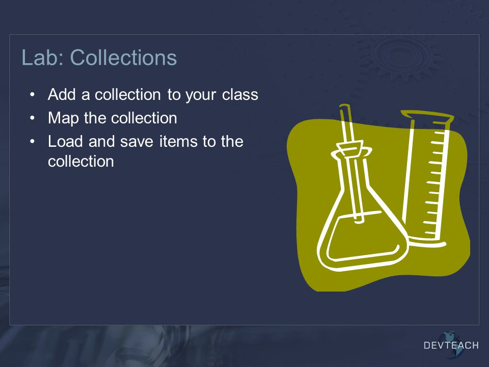 Lab: Collections Add a collection to your class Map the collection Load and save items to the collection