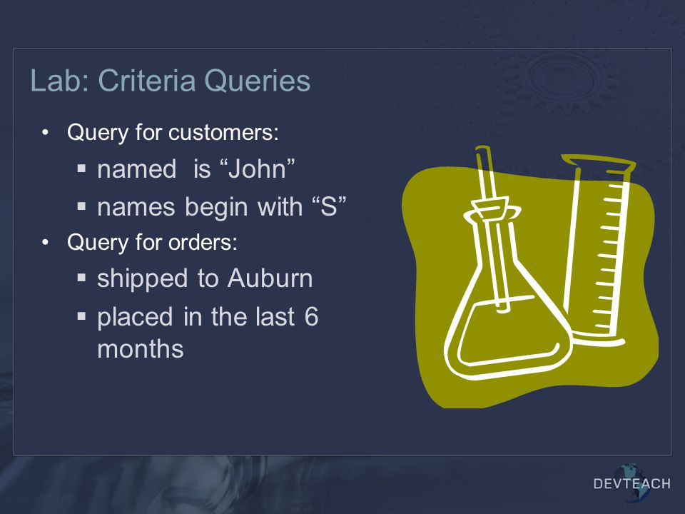 Lab: Criteria Queries Query for customers:  named is John  names begin with S Query for orders:  shipped to Auburn  placed in the last 6 months