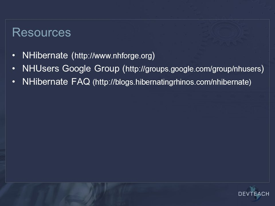 Resources NHibernate ( http://www.nhforge.org ) NHUsers Google Group ( http://groups.google.com/group/nhusers ) NHibernate FAQ (http://blogs.hibernati