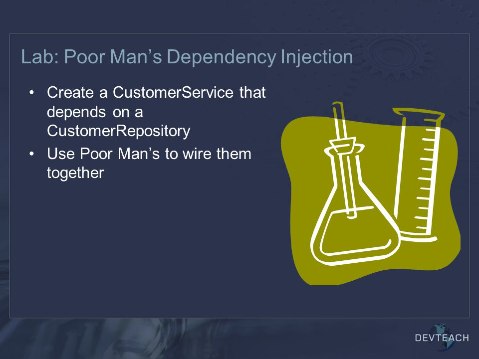 Lab: Poor Man's Dependency Injection Create a CustomerService that depends on a CustomerRepository Use Poor Man's to wire them together