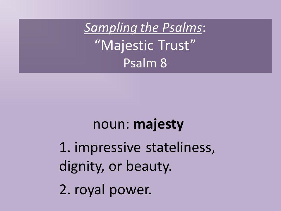 Sampling the Psalms: Majestic Trust Psalm 8 noun: majesty 1.