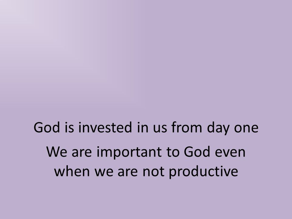 God is invested in us from day one We are important to God even when we are not productive