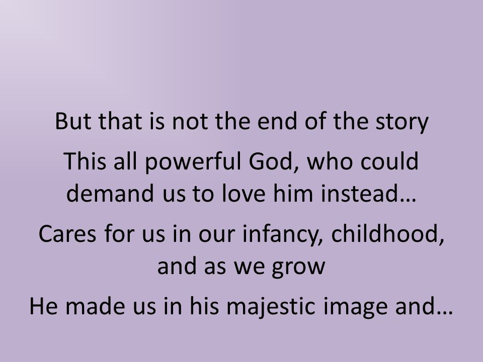 But that is not the end of the story This all powerful God, who could demand us to love him instead… Cares for us in our infancy, childhood, and as we grow He made us in his majestic image and…