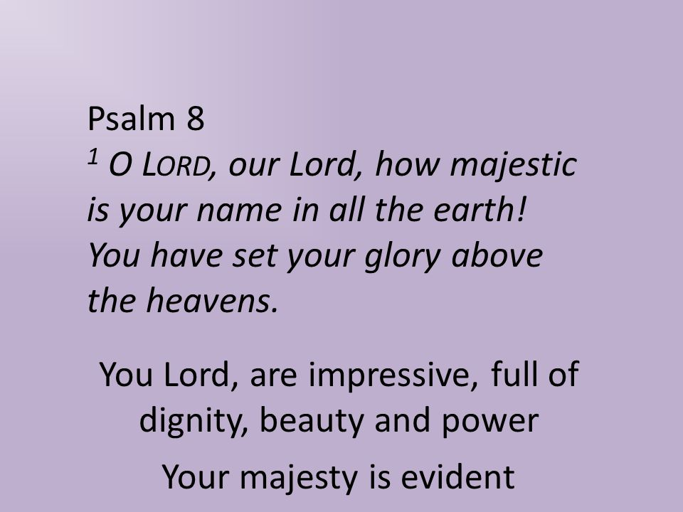 Psalm 8 1 O L ORD, our Lord, how majestic is your name in all the earth.