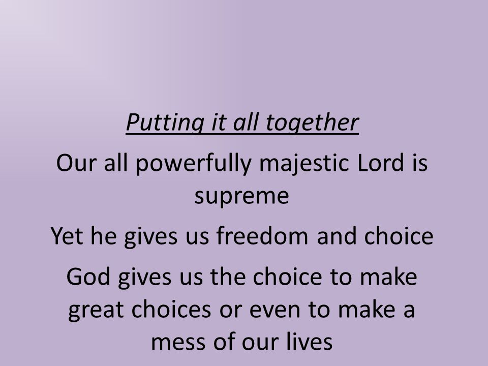 Putting it all together Our all powerfully majestic Lord is supreme Yet he gives us freedom and choice God gives us the choice to make great choices or even to make a mess of our lives