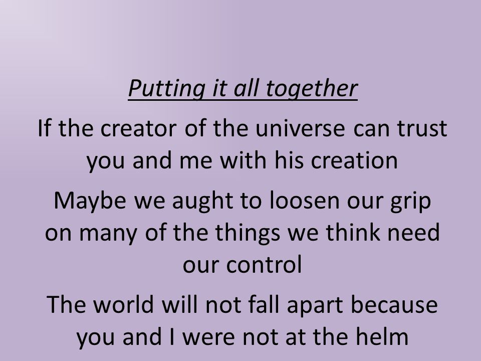 Putting it all together If the creator of the universe can trust you and me with his creation Maybe we aught to loosen our grip on many of the things we think need our control The world will not fall apart because you and I were not at the helm