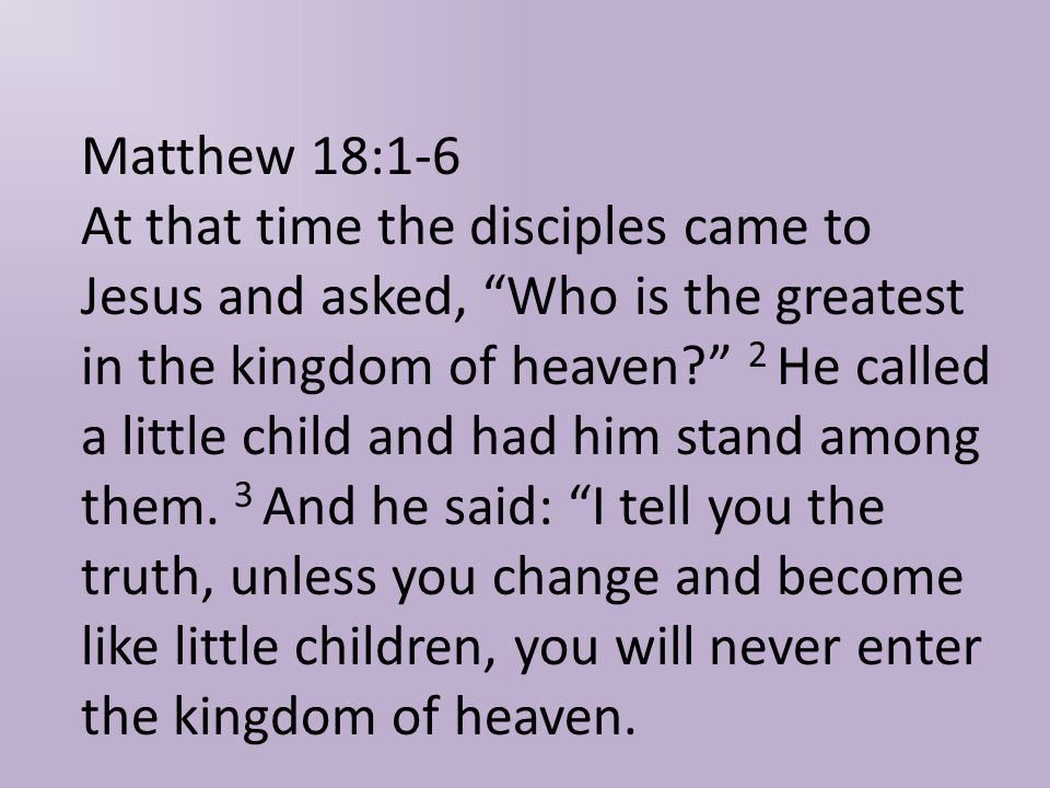 Matthew 18:1-6 At that time the disciples came to Jesus and asked, Who is the greatest in the kingdom of heaven 2 He called a little child and had him stand among them.