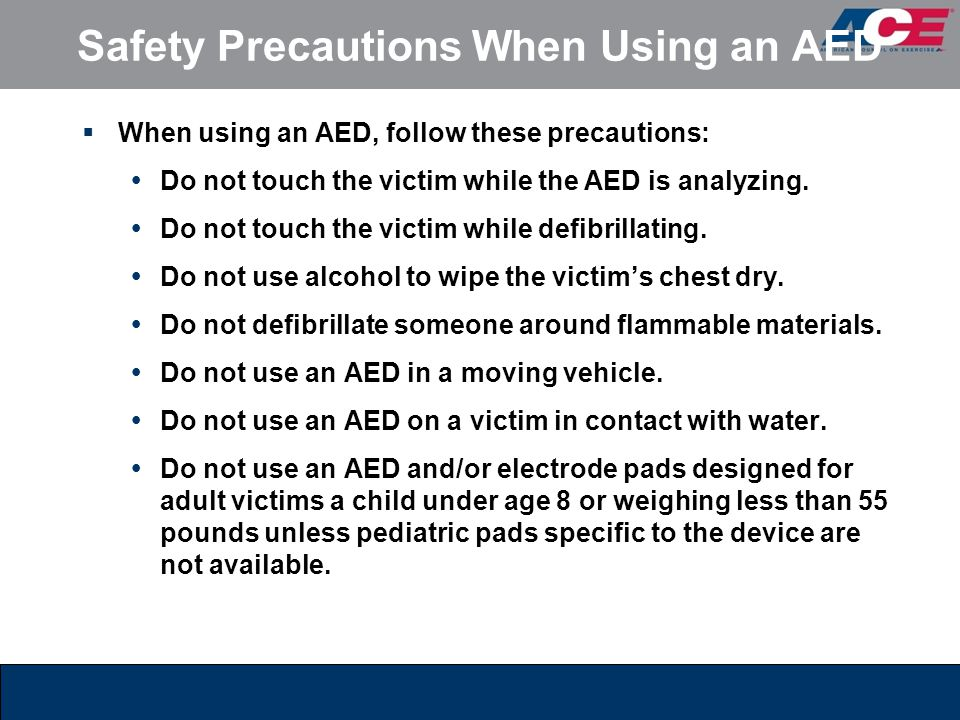 Safety Precautions When Using an AED  When using an AED, follow these precautions:  Do not touch the victim while the AED is analyzing.  Do not tou