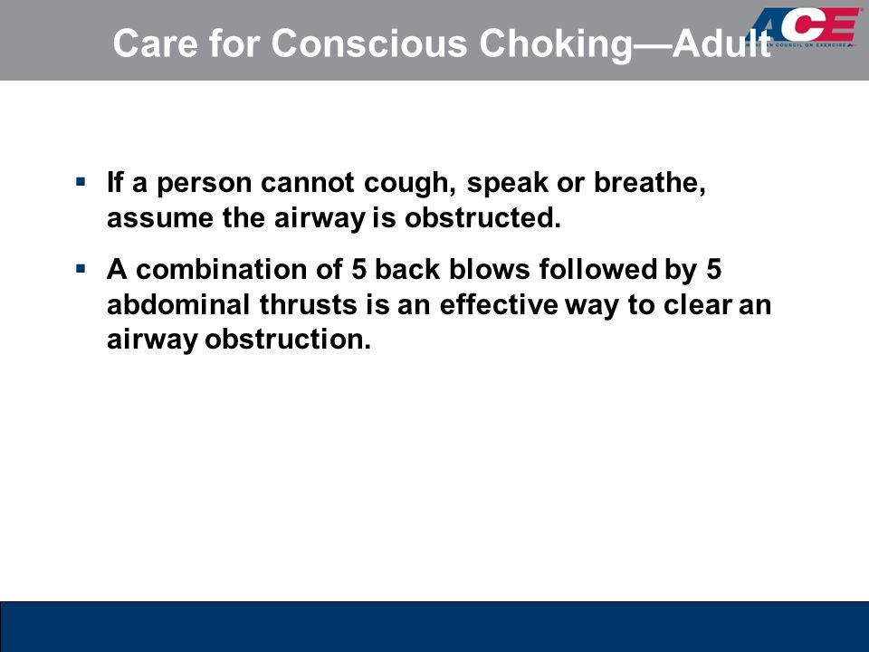 Care for Conscious Choking—Adult  If a person cannot cough, speak or breathe, assume the airway is obstructed.  A combination of 5 back blows follow