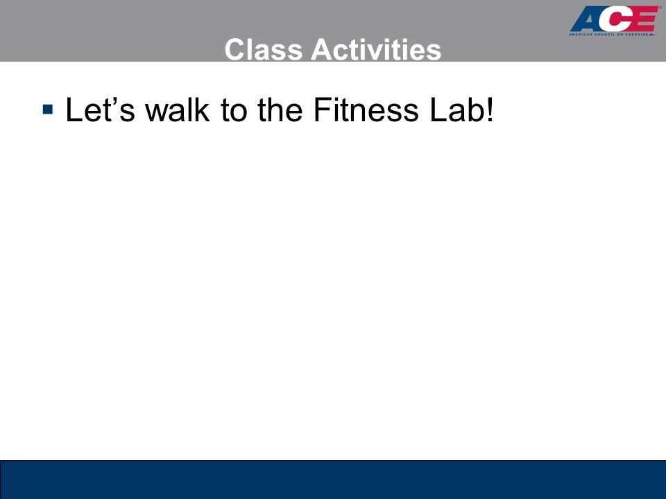 Class Activities  Let's walk to the Fitness Lab!