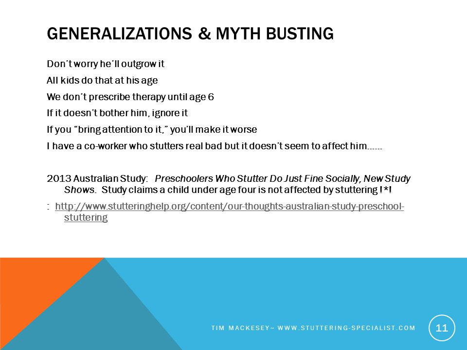 GENERALIZATIONS & MYTH BUSTING Don't worry he'll outgrow it All kids do that at his age We don't prescribe therapy until age 6 If it doesn't bother him, ignore it If you bring attention to it, you'll make it worse I have a co-worker who stutters real bad but it doesn't seem to affect him…… 2013 Australian Study: Preschoolers Who Stutter Do Just Fine Socially, New Study Shows.