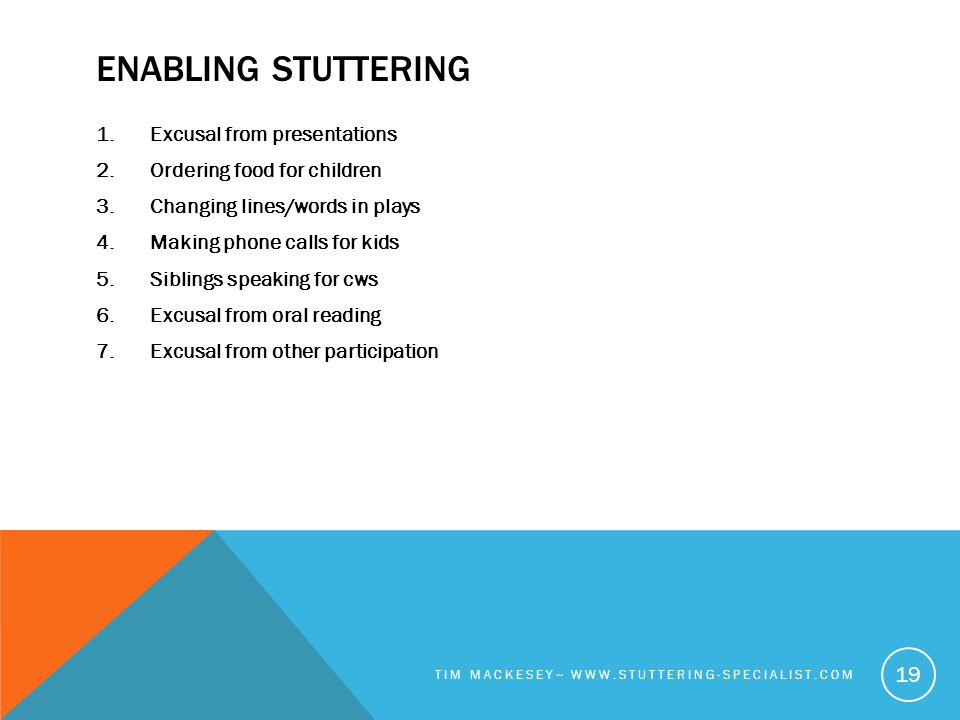 ENABLING STUTTERING 1.Excusal from presentations 2.Ordering food for children 3.Changing lines/words in plays 4.Making phone calls for kids 5.Siblings speaking for cws 6.Excusal from oral reading 7.Excusal from other participation TIM MACKESEY~ WWW.STUTTERING-SPECIALIST.COM 19
