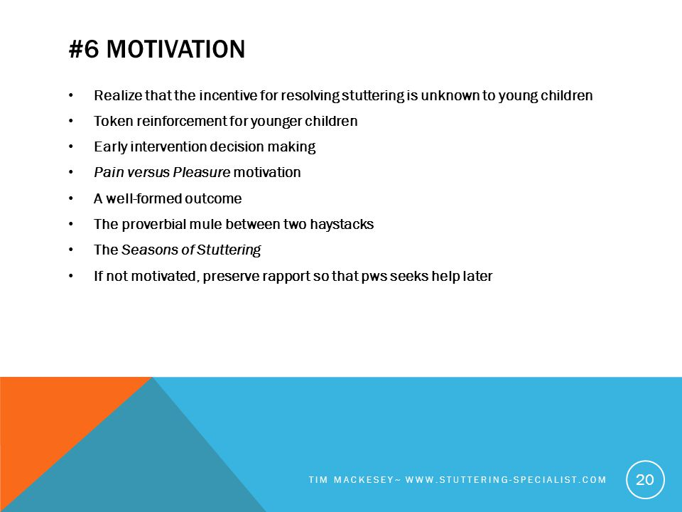 #6 MOTIVATION Realize that the incentive for resolving stuttering is unknown to young children Token reinforcement for younger children Early intervention decision making Pain versus Pleasure motivation A well-formed outcome The proverbial mule between two haystacks The Seasons of Stuttering If not motivated, preserve rapport so that pws seeks help later TIM MACKESEY~ WWW.STUTTERING-SPECIALIST.COM 20