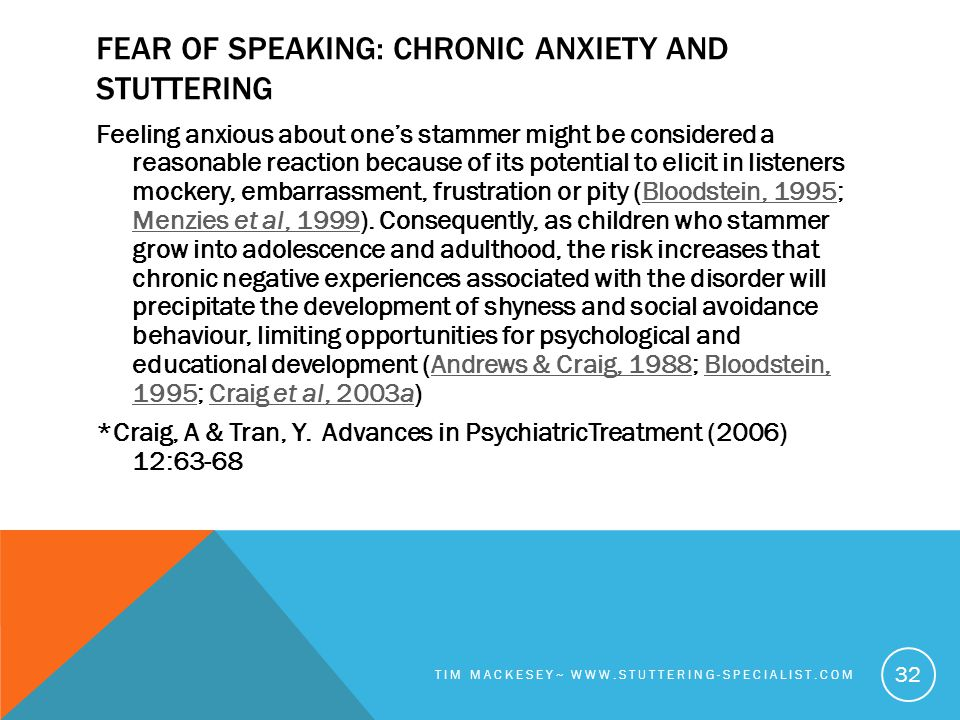 FEAR OF SPEAKING: CHRONIC ANXIETY AND STUTTERING Feeling anxious about one's stammer might be considered a reasonable reaction because of its potential to elicit in listeners mockery, embarrassment, frustration or pity (Bloodstein, 1995; Menzies et al, 1999).