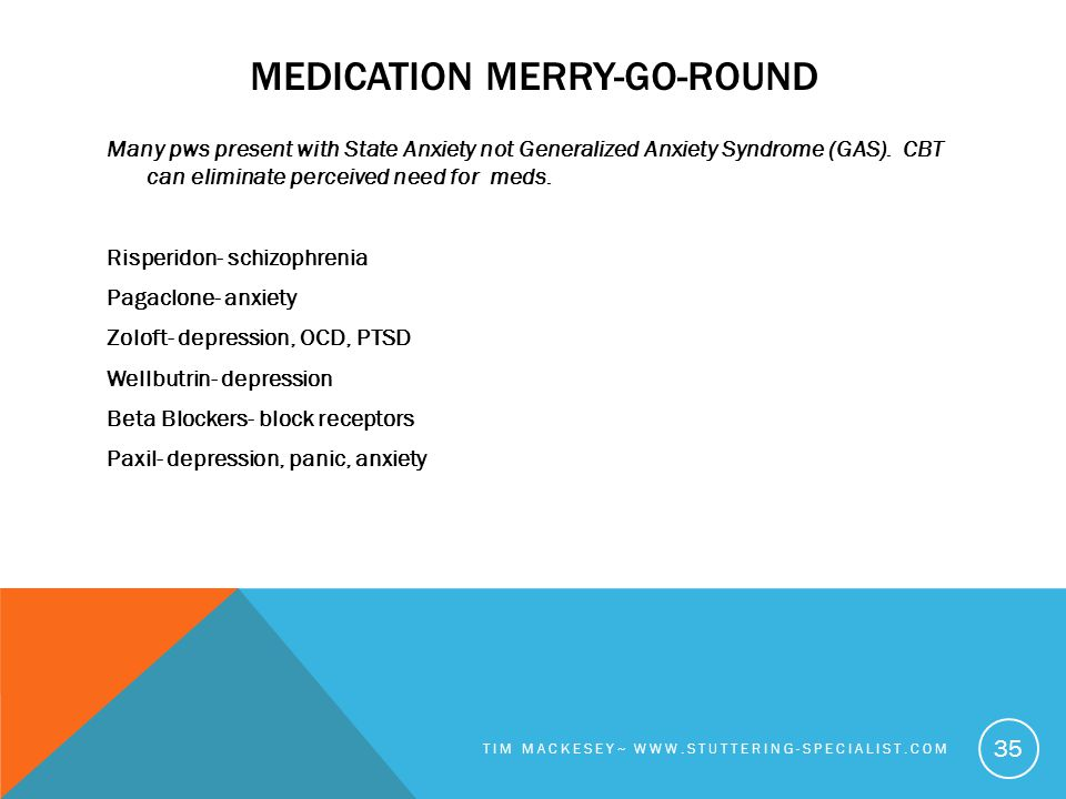 MEDICATION MERRY-GO-ROUND Many pws present with State Anxiety not Generalized Anxiety Syndrome (GAS).