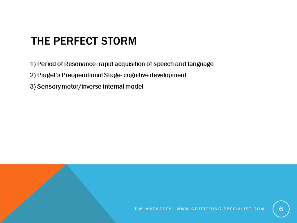 THE PERFECT STORM 1) Period of Resonance- rapid acquisition of speech and language 2) Piaget's Preoperational Stage- cognitive development 3) Sensory motor/inverse internal model TIM MACKESEY~ WWW.STUTTERING-SPECIALIST.COM 6