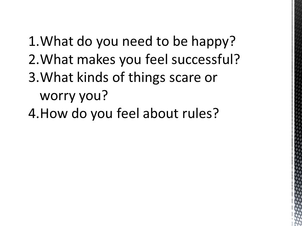 1.What do you need to be happy? 2.What makes you feel successful? 3.What kinds of things scare or worry you? 4.How do you feel about rules?