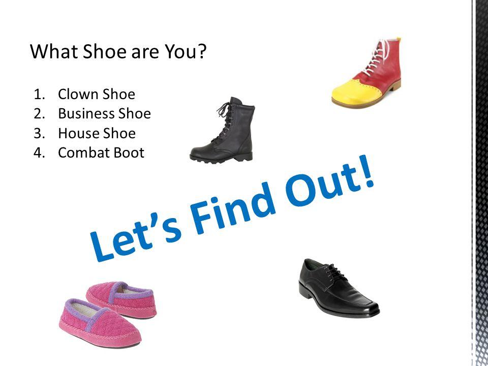 1.Clown Shoe 2.Business Shoe 3.House Shoe 4.Combat Boot Let's Find Out!