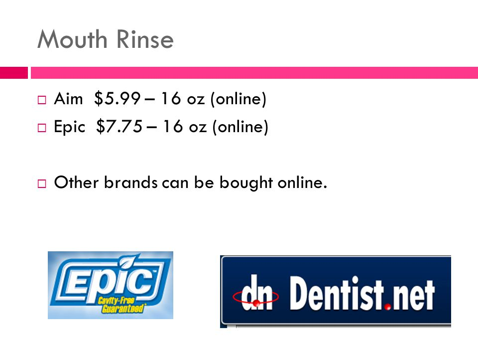 Mouth Rinse  Aim $5.99 – 16 oz (online)  Epic $7.75 – 16 oz (online)  Other brands can be bought online.