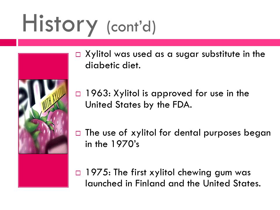 History (cont'd)  Xylitol was used as a sugar substitute in the diabetic diet.