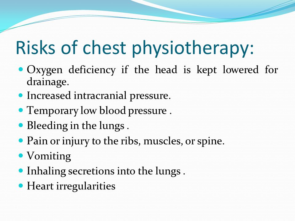 Risks of chest physiotherapy: O xygen deficiency if the head is kept lowered for drainage.