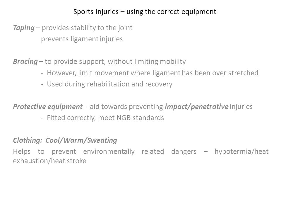 Sports Injuries – using the correct equipment Taping – provides stability to the joint prevents ligament injuries Bracing – to provide support, withou
