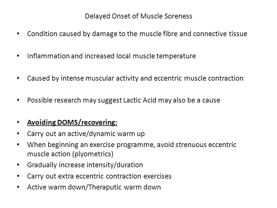 Delayed Onset of Muscle Soreness Condition caused by damage to the muscle fibre and connective tissue Inflammation and increased local muscle temperature Caused by intense muscular activity and eccentric muscle contraction Possible research may suggest Lactic Acid may also be a cause Avoiding DOMS/recovering: Carry out an active/dynamic warm up When beginning an exercise programme, avoid strenuous eccentric muscle action (plyometrics) Gradually increase intensity/duration Carry out extra eccentric contraction exercises Active warm down/Theraputic warm down