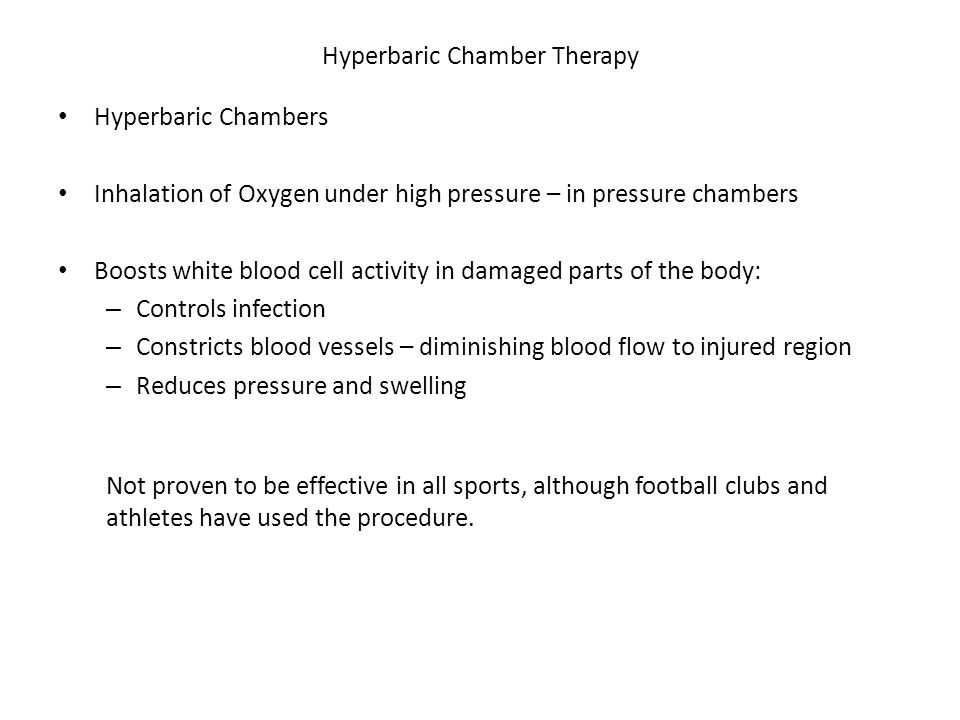 Hyperbaric Chamber Therapy Hyperbaric Chambers Inhalation of Oxygen under high pressure – in pressure chambers Boosts white blood cell activity in damaged parts of the body: – Controls infection – Constricts blood vessels – diminishing blood flow to injured region – Reduces pressure and swelling Not proven to be effective in all sports, although football clubs and athletes have used the procedure.