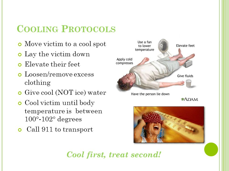 C OOLING P ROTOCOLS Move victim to a cool spot Lay the victim down Elevate their feet Loosen/remove excess clothing Give cool (NOT ice) water Cool victim until body temperature is between 100°-102° degrees Call 911 to transport Cool first, treat second!