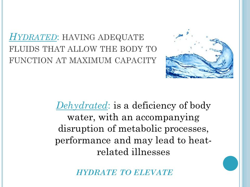 H YDRATED : HAVING ADEQUATE FLUIDS THAT ALLOW THE BODY TO FUNCTION AT MAXIMUM CAPACITY Dehydrated : is a deficiency of body water, with an accompanying disruption of metabolic processes, performance and may lead to heat- related illnesses HYDRATE TO ELEVATE