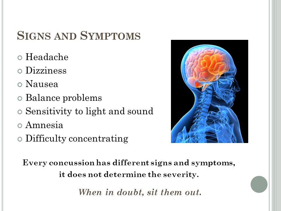 S IGNS AND S YMPTOMS Headache Dizziness Nausea Balance problems Sensitivity to light and sound Amnesia Difficulty concentrating Every concussion has different signs and symptoms, it does not determine the severity.