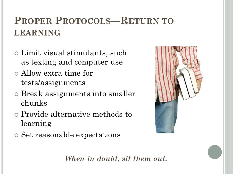 P ROPER P ROTOCOLS —R ETURN TO LEARNING Limit visual stimulants, such as texting and computer use Allow extra time for tests/assignments Break assignm