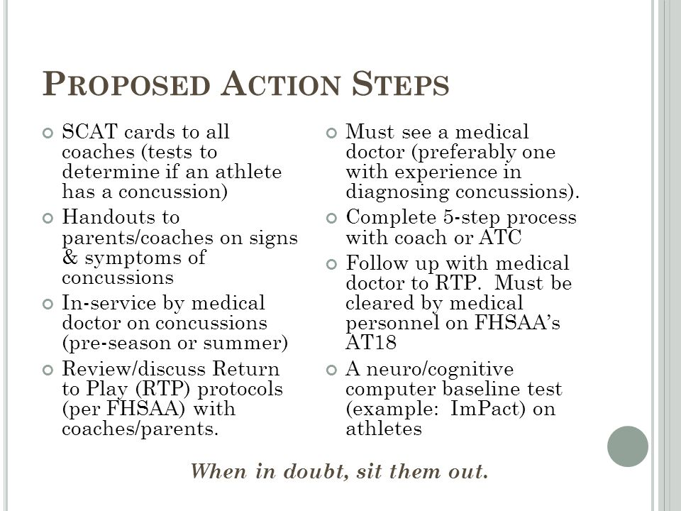 P ROPOSED A CTION S TEPS SCAT cards to all coaches (tests to determine if an athlete has a concussion) Handouts to parents/coaches on signs & symptoms