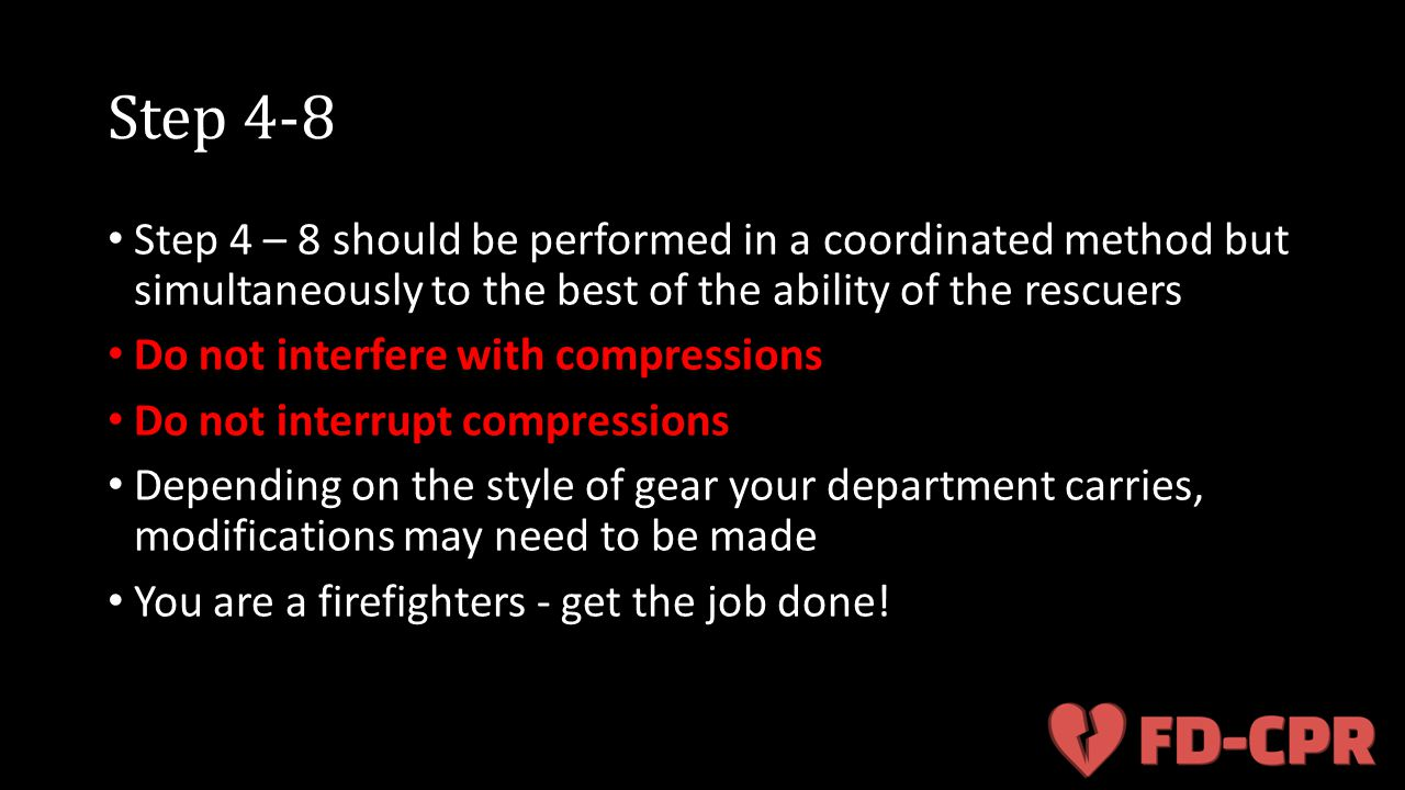 Step 4-8 Step 4 – 8 should be performed in a coordinated method but simultaneously to the best of the ability of the rescuers Do not interfere with co