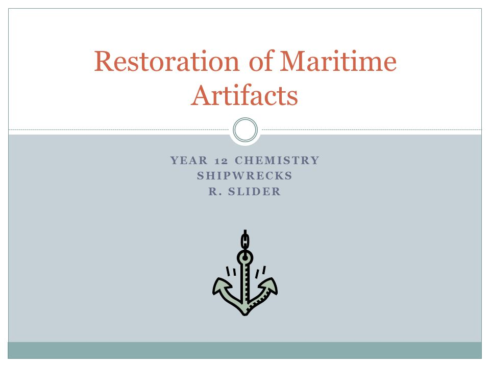 YEAR 12 CHEMISTRY SHIPWRECKS R. SLIDER Restoration of Maritime Artifacts