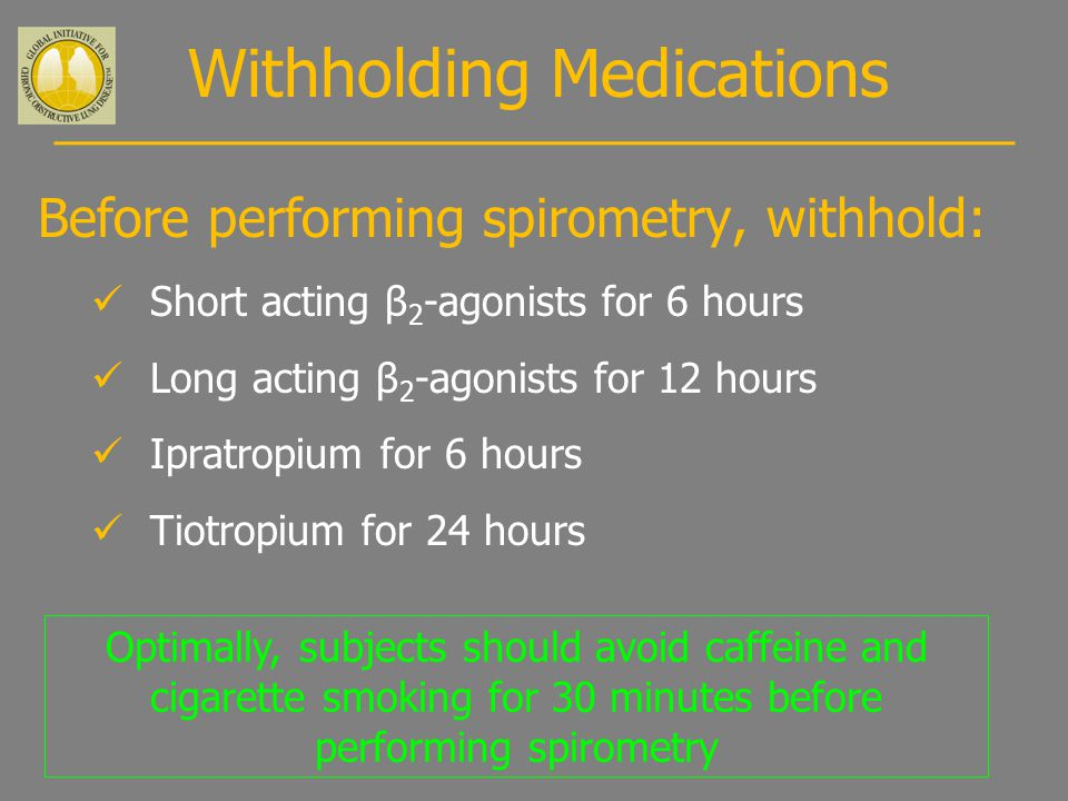 Withholding Medications Before performing spirometry, withhold: Short acting β 2 -agonists for 6 hours Long acting β 2 -agonists for 12 hours Ipratropium for 6 hours Tiotropium for 24 hours Optimally, subjects should avoid caffeine and cigarette smoking for 30 minutes before performing spirometry