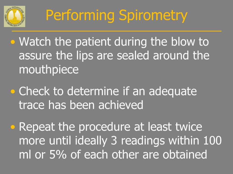 Watch the patient during the blow to assure the lips are sealed around the mouthpiece Check to determine if an adequate trace has been achieved Repeat the procedure at least twice more until ideally 3 readings within 100 ml or 5% of each other are obtained Performing Spirometry