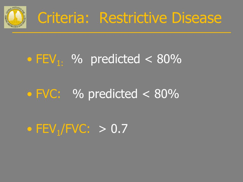 Criteria: Restrictive Disease FEV 1: % predicted < 80% FVC: % predicted < 80% FEV 1 /FVC: > 0.7