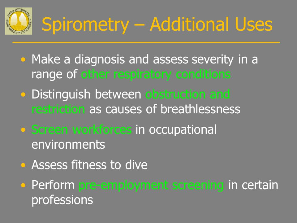 Spirometry – Additional Uses Make a diagnosis and assess severity in a range of other respiratory conditions Distinguish between obstruction and restriction as causes of breathlessness Screen workforces in occupational environments Assess fitness to dive Perform pre-employment screening in certain professions
