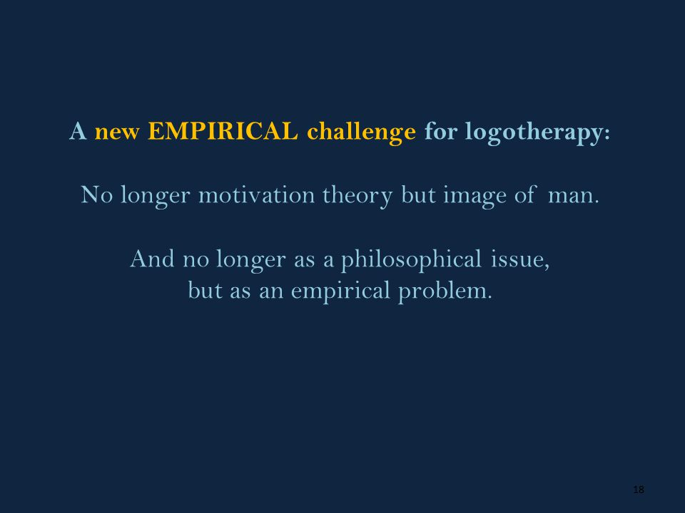 18 A new EMPIRICAL challenge for logotherapy: No longer motivation theory but image of man.