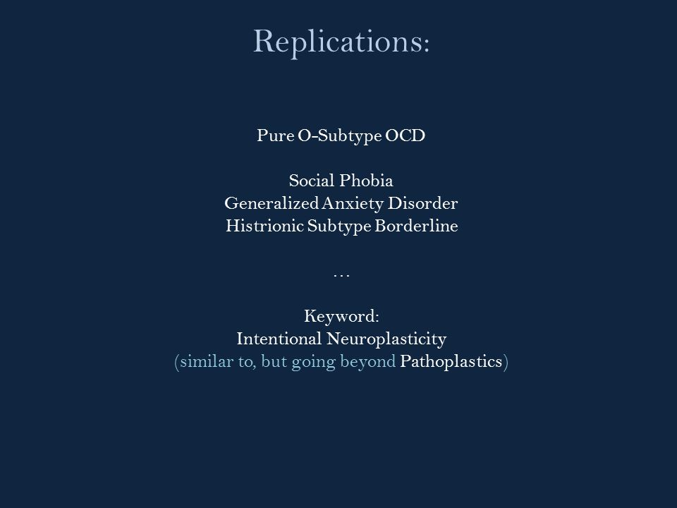 Replications: Pure O-Subtype OCD Social Phobia Generalized Anxiety Disorder Histrionic Subtype Borderline … Keyword: Intentional Neuroplasticity (similar to, but going beyond Pathoplastics)
