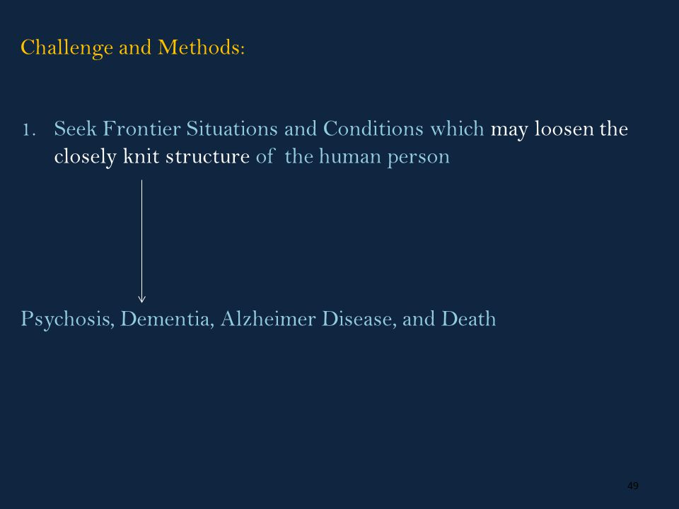 49 Challenge and Methods: 1.Seek Frontier Situations and Conditions which may loosen the closely knit structure of the human person Psychosis, Dementia, Alzheimer Disease, and Death