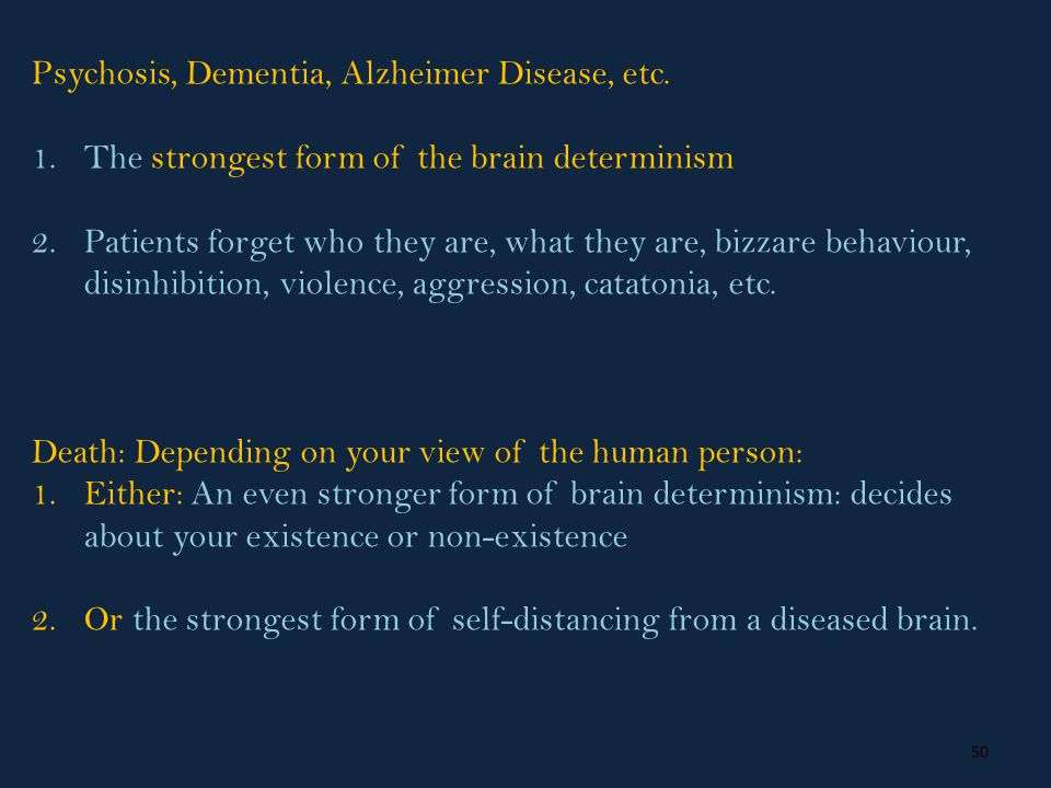 50 Psychosis, Dementia, Alzheimer Disease, etc. 1.The strongest form of the brain determinism 2.Patients forget who they are, what they are, bizzare b