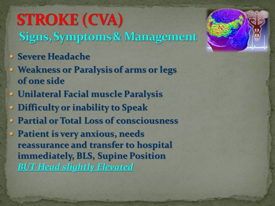 Severe Headache Severe Headache Weakness or Paralysis of arms or legs of one side Weakness or Paralysis of arms or legs of one side Unilateral Facial muscle Paralysis Unilateral Facial muscle Paralysis Difficulty or inability to Speak Difficulty or inability to Speak Partial or Total Loss of consciousness Partial or Total Loss of consciousness Patient is very anxious, needs reassurance and transfer to hospital immediately, BLS, Supine Position BUT Head slightly Elevated Patient is very anxious, needs reassurance and transfer to hospital immediately, BLS, Supine Position BUT Head slightly Elevated
