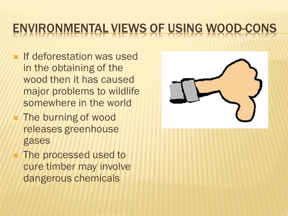  If deforestation was used in the obtaining of the wood then it has caused major problems to wildlife somewhere in the world  The burning of wood releases greenhouse gases  The processed used to cure timber may involve dangerous chemicals