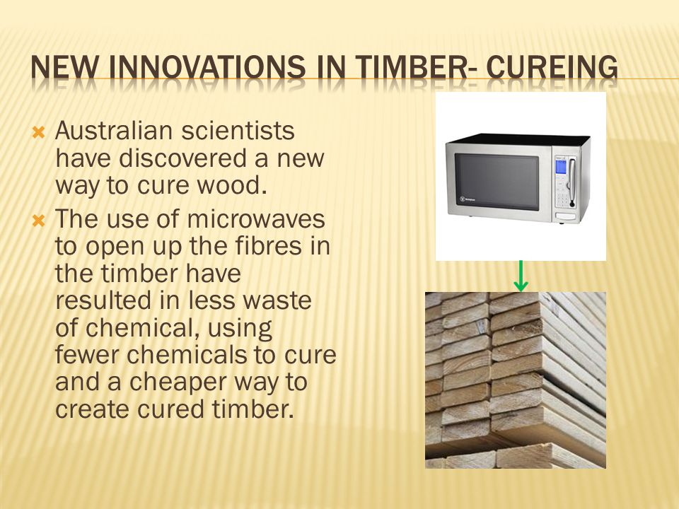  Australian scientists have discovered a new way to cure wood.